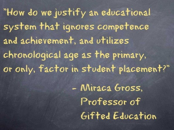 How do we justify an educational system that ignores competence and achievement, and utilizes chronological age as the primary, or only, factor in student placement? – Miraca Gross, Professor of Gifted Education