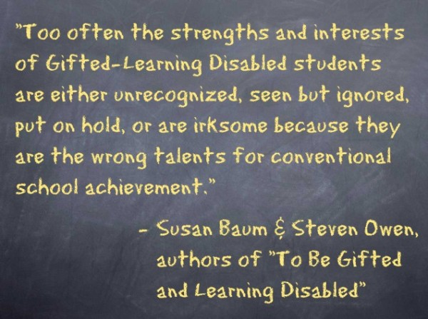 """Too often the strengths and interests of Gifted-Learning Disabled students are either unrecognized, seen but ignored, put on hold, or are irksome because they are the wrong talents for conventional school achievement."" − Susan Baum and Steven Owen"