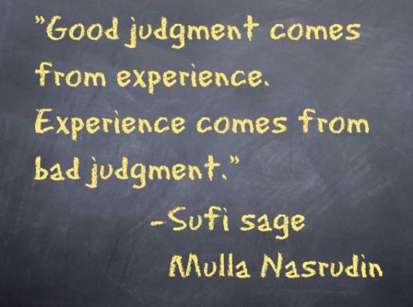 Good judgment comes from experience.  Experience comes from bad judgment.