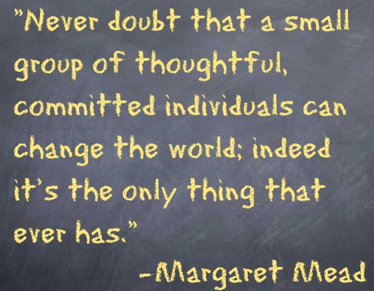 Never doubt that a small group of thoughtful, committed individuals can change the world; indeed it's the only thing that ever has.  -Margaret Mead