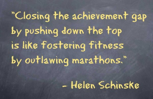 Closing the achievement gap by pushing down the top is like fostering fitness by outlawing marathons. – Helen Schinske