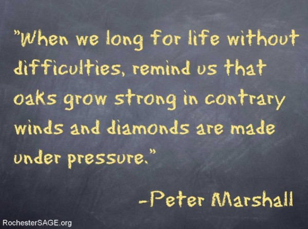 When we long for life without difficulties, remind us that oaks grow strong in contrary winds and diamonds are made under pressure.